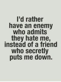 they hate me: I'd rather  have an enemy  who admits  they hate me,  instead of a friend  who secretly  puts me down.
