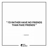 id rather have no friends than fake friends unknown epic quotes