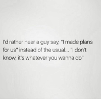 "Relationships, You, and Made: I'd rather hear a guy say, ""I made plans  for us"" instead of the usual... ""l don't  know, it's whatever you wanna do"""