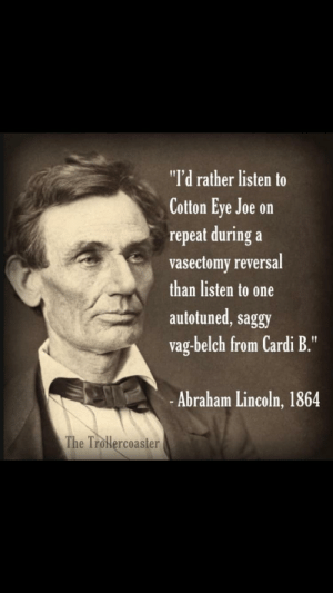 """Abraham Lincoln, Dank, and Memes: """"I'd rather listen to  Cotton Eye Joe on  repeat during a  vasectomy reversal  than listen to one  autotuned, saggy  vag-belch from Cardi B.""""  -Abraham Lincoln, 1864  The Trolercoaster Honest Abe. 🙌 by pookie81 MORE MEMES"""