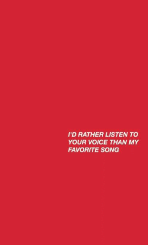 favorite song: I'D RATHER LISTEN TO  YOUR VOICE THAN MY  FAVORITE SONG
