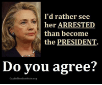 Capitalism: I'd rather see  her ARRESTED  than become  the PRESIDENT.  Do you agree?  Capitalism Institute.org
