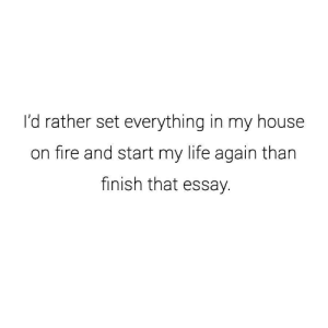 Fire, Life, and My House: I'd rather set everything in my house  on fire and start my life again than  finish that essay. If you are a student Follow @studentlifeproblems