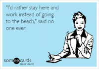"Work: ""I'd rather stay here and  work instead of going  to the beach,"" said no  One ever.  ee  cards  user card"