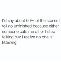 omggg @spunky 👈😂: I'd say about 60% of the stories  tell go unfinished because either  someone cuts me off or l stop  talking cuz l realize no one is  listening omggg @spunky 👈😂