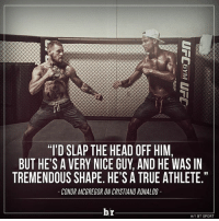 """Conor McGregor is always in the mood to fight. 💪: """"I'D SLAP THE HEAD OFF HIM,  BUT HE'S A VERY NICE GUY AND HE WAS IN  TREMENDOUS SHAPE. HE'S A TRUE ATHLETE.""""  CONOR MCGREGOR ONCRISTIANO RONALDO  br  HT BT SPORT Conor McGregor is always in the mood to fight. 💪"""