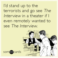 "America, Dad, and Tumblr: I'd stand up to the  terrorists and go see The  Interview in a theater if l  even remotely wanted to  see The Interview.  someecards  ее <p><a href=""http://redbloodedamerica.tumblr.com/post/105539811152/someecards-ignoring-the-problem-my-thoughts"" class=""tumblr_blog"">redbloodedamerica</a>:</p>  <blockquote><p><a class=""tumblr_blog"" href=""http://someecards.tumblr.com/post/105446636269/ignoring-the-problem"">someecards</a>:</p> <blockquote> <p><a href=""http://some.ly/583jeG5"">Ignoring the problem.</a></p> </blockquote> <p>My thoughts exactly, until they totally pulled it from theaters like cowards I suppose. While I've heard that they were talking about even pulling the <a href=""http://rightsided.tumblr.com/post/105538066067"">death scene</a> from <em>The Interview</em>, we at least will always remember when his dad was killed at the end of <em>Team America</em>.</p> <p><iframe frameborder=""0"" height=""253"" src=""//www.youtube.com/embed/R_9sJBQKV6E"" width=""450""></iframe></p> <p>Granted he did turn into a cockroach and crawl off into a rocket ship…but don't worry about the details.  Just enjoy.</p></blockquote>  <p>Yeah I don&rsquo;t personally give a crap about the movie, but the fact they pulled it because of some ridiculous North Korean threats is appalling.</p>"