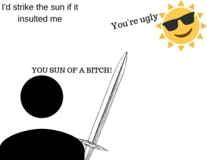 I recreated a shitpost: I'd strike the sun if it  insulted me  You're ugly  YOU SUN OF A BITCH! I recreated a shitpost