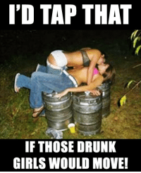 Party on!: I'D TAP THAT  IF THOSE DRUNK  GIRLS WOULD MOVE! Party on!