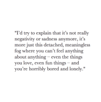 """Its Not Really: """"I'd try to explain that it's not really  negativity or sadness anymore, it's  more just this detached, meaningless  fog where you can't feel anything  about anything - even the things  you love, even fun things - and  vou're horribly bored and lonely."""""""