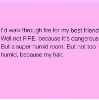Memes, 🤖, and Super: I'd walk through fire for my best friend  Well not FIRE, because it's dangerous  But a super humid room. But not too  humid, because my hair. Priorities 💁🏼 goodgirlwithbadthoughts 💅🏻