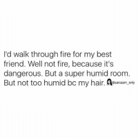 Best Friend, Fire, and Funny: I'd walk through fire for my best  friend. Well not fire, because it's  dangerous. But a super humid room  But not too humid bo my hair. ET@sarcasm only ⠀