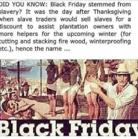 "Black Friday, Facebook, and Fire: ID YOU KNOW: Black Friday stemmed from  lavery? It was the day after Thanksgiving  when slave traders would sell slaves for a  discount to assist plantation owners with  nore helpers for the upcoming winter (for  utting and stacking fire wood, winterproofing  tc.), hence the name... <p>Someone posted this on Facebook and I literally cannot stop laughing… Do people do two seconds of research anymore? Because that&rsquo;s all the time it took for me to prove that this is false: <a href=""http://www.snopes.com/holidays/thanksgiving/blackfriday.asp"">http://www.snopes.com/holidays/thanksgiving/blackfriday.asp</a><br/> I mean really, this doesn&rsquo;t even sound like it&rsquo;s legit.</p>"