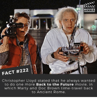 Back to the Future, Future, and Memes: ID YOU KNOW  MOVIES  FACT #222  Christopher Lloyd stated that he always wanted  to do one more Back to the Future  movie, in  which Marty and Doc Brown time-travel back  to Ancient Rome. Would you watch it? 🎥 . . . . All credit to the respective film and producers. movie movies film tv camera cinema fact didyouknow moviefacts cinematography screenplay director actor actress act acting movienight cinemas watchingmovies hollywood bollywood didyouknowmovies