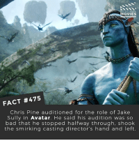 Bad, Chris Pine, and Memes: ID YOU KNOW  OVIES  FACT #475  Chris Pine auditioned for the role of Jake  Sully in Avatar. He said his audition was so  bad that he stopped halfway through, shook  the smirking casting director's hand and left Do you think Avatar would have been better for having Chris Pine in it? 🎥 • • • • Double Tap and Tag someone who needs to know this 👇 All credit to the respective film and producers. movie movies film tv camera cinema fact didyouknow moviefacts cinematography screenplay director actor actress act acting movienight cinemas watchingmovies hollywood bollywood didyouknowmovies