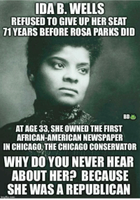 Chicago, Rosa Parks, and American: IDA B. WELLS  REFUSED TO GIVE UP HER SEAT  71 YEARS BEFORE ROSA PARKS DID  AT AGE 33, SHE OWNED THE FIRST  AFRICAN-AMERICAN NEWSPAPER  IN CHICAGO,THE CHICAGO CONSERVATOR  WHY DO YOU NEVER HEAR  ABOUT HER?P BECAUSIE  SHE WAS A REPUBLICAN  mallip.com