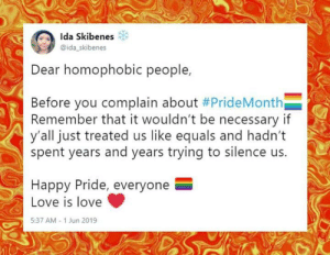 Rude and Rotten Republicans: Ida Skibenes  @ida skibenes  Dear homophobic people,  Before you complain about #PrideMonth  Remember that it wouldn't be necessary if  y'all just treated us like equals and hadn't  spent years and years trying to silence us.  Happy Pride, everyone  Love is love  5:37 AM-1 Jun 2019  И Rude and Rotten Republicans