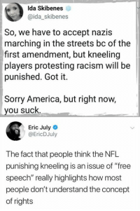 "(EJ): Ida Skibenes  @ida_skibenes  So, we have to accept nazis  marching in the streets bc of the  first amendment, but kneeling  players protesting racism will be  punished. Got it.  Sorry America, but right now,  you suck.  Eric July  @EricDJuly  The fact that people think the NFL  punishing kneeling is an issue of ""free  speech"" really highlights how most  people don't understand the concept  of rights (EJ)"