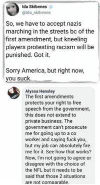 (GC): Ida Skibenes  @ida_skibenes  So, we have to accept nazis  marching in the streets bc of the  first amendment, but kneeling  players protesting racism will be  punished. Got it.  Sorry America, but right now,  you suck  Alyssa Hensley  The first amendments  protects your right to free  speech from the government,  this does not extend to  private business. The  government can't prosecute  me for going up to a co  worker and saying fuck you,  but my job can absolutely fire  me for it. See how that works?  Now, I'm not going to agree or  disagree with the choice of  the NFL but it needs to be  said that those 2 situations  are not comparable (GC)