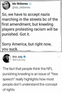 "(EJ): Ida Skibenes  @ida_skibenes  So, we have to accept nazis  marching in the streets bc of the  first amendment, but kneeling  players protesting racism will be  punished. Got it.  Sorry America, but right now,  you suck  Eric July  @EricDJuly  The fact that people think the NFL  punishing kneeling is an issue of ""free  speech"" really highlights how most  people don't understand the concept  of rights (EJ)"