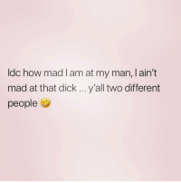 Dick, Girl Memes, and Mad: Idc how mad I am at my man, I ain't  mad at that dick y'all two different  people You may be attached.. but you're two different people