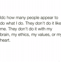 word words wordsofwisdom wordplay quote quotes reality truth facts fact quoteking kingofquotes realnigga realniggashit bestinstagram instagram: Idc how many people appear to  do what do. They don't do it like  me. They don't do it with my  brain, my ethics, my values, or my  heart word words wordsofwisdom wordplay quote quotes reality truth facts fact quoteking kingofquotes realnigga realniggashit bestinstagram instagram