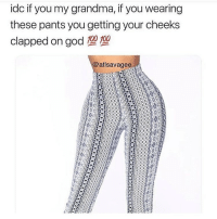 Funny, God, and Grandma: idc if you my grandma, if you wearing  these pants you getting your cheeks  clapped on god 10  @atlsavagee These pants make those melons round as hell