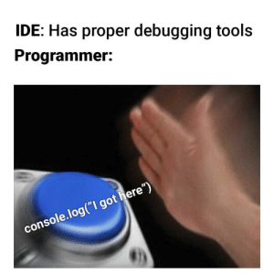 "Got, Who, and Ide: IDE: Has proper debugging tools  Programmer:  console.log(""I got here"") If it works it works. Who needs debugging tools??"