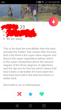 Best, Attitude, and Hindi Language: Idea  E461 8:04 PM  23  945 km away  This is the best bio ever.Better than the best  actually.The 'better that comes after the best  that is.So there's the super lative degree and  there's the super superlative before whichh  is the super comparitive which the second  degree of the three degrees of adjectives  and the apt one for this bio which means that  had it been a tad better it'd have been the  best best bio.lt still is the best but there's a  better best.  Don't talk to me in Hindi please