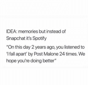 "Fall, Post Malone, and Snapchat: IDEA: memories but instead of  Snapchat it's Spotify  ""On this day 2 years ago, you listened to  'I fall apart' by Post Malone 24 times. We  hope you're doing better"""