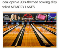 Bowling: Idea: open a 90's-themed bowling alley  called MEMORY LANES
