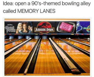 PLEASE: Idea: open a 90's-themed bowling alley  called MEMORY LANES  clUB  SFIGH  HOCUS  Pocus  JURASSIC PARK  @sideofricepil af PLEASE
