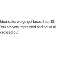 Anyone??: Ideal date: we go get tacos. I eat 13  You are very impressed and not at all  grossed out. Anyone??
