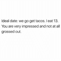 Dating, Date, and Girl Memes: Ideal date: we go get tacos. I eat 13.  You are very impressed and not at all  grossed out. Dating app bio: looking for someone who can handle my eating habits