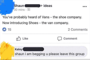Why Shawn?: ideas  haun  30 mins A  You've probably heard of Vans the shoe company.  Now introducing Shoes the van company.  2 Comments  15  Comment  Like  Kaley  shaun i am begging u please leave this group Why Shawn?