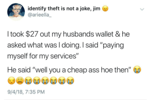 "Ass, Dank, and Hoe: identify theft is not a joke, jim s  @arieella_  I took $27 out my husbands wallet & he  asked what was I doing. I said ""paying  myself for my services""  He said ""well you a cheap ass hoe then""  9/4/18, 7:35 PM I plan on being this kind of husband by HRMisHere MORE MEMES"