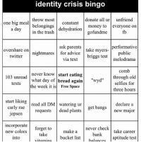 free space: identity crisis bingo  throw most  donate all ur  unfriend  one big meal  constant  belongings  money to  everyone on  a day  dehydration  in the trash  go fundme  10  ask parents  performative  take myers-  overshare on  nightmares  for advice  public  briggs test  melodrama  twitter  via text  comb  never know  start eating  103 unread  through old  what day of bread again  wyd''  selfies for  texts  the week it is  Free Space  three hours  start liking  DM ur  get bangs  declare a  read all carly rae  dead plants  new major  requests  Jepsen  Incorporate  forget to  never check  make a  take career  new colors  ake bucket list bank  aptitude test  balances  into free space