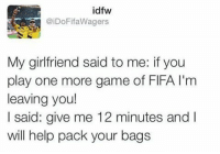 😂😂😂: idfw  @iDoFifa Wagers  My girlfriend said to me: if you  play one more game of FlFA l'm  leaving you!  I said: give me 12 minutes and I  will help pack your bags 😂😂😂