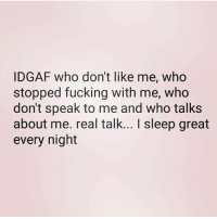 💯🆓🎮 Please understand this. ✌: IDGAF who don't like me, who  stopped fucking with me, who  don't speak to me and who talks  about me. real talk... I sleep great  every night 💯🆓🎮 Please understand this. ✌