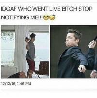 Memes, Idgaf, and 🤖: IDGAF WHO WENT LIVE BITCH STOP  NOTIFYING ME!!!  12/12/16, 1:46 PM