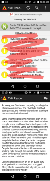 "Bad news everyone!: IDI v  10:06 AM  A AVH Read  CA  +1 +429 Recommend this on Google  Saturday Dec 24th 2016  Santa SSLH at North Pole on Dec  24th 2016, smoke in cockpit  Friday Dec 23rd 2016  Flybe DH8D near Norwich on Dec  21st 2016, door problem  Germanwings A320 near  Dusseldorf on Dec 23rd 2016,  odour on board  United B 38 near Houston on Dec  2nd 2016, suspected  unintentional passenger  Afriqiyah A320 enroute on Dec  23rd 2016, hijacked to Malta  hijack ended   IIDI v  10:07 AM  AvH Reader  As every year Santa was preparing his sleigh for  Christmas deliveries. The FAA flight test had  been passed, the reindeer were ready, overflight  permissions had all arrived.  Santa was thus preparing his flight plan on his  brand new tablet computer, when the load elves  brought some additional last minute parcels to  deliver. In the hurry Santa put the tablet onto the  only free space available immediately, onto his  head, grabbed the parcels and stowed them  inside the sleigh carefully monitoring mass and  balance. When he tried to grab his tablet again  to update the load sheet, the tablet computer  was terribly hot and Santa burned his fingers,  the tablet fell down onto the sleigh's floor.  Despite the smoke Santa could see an arrow  sticking right through the middle of the tablet.  Cabin elves quickly doused the tablet and put it  into a secure container.  Looking around he saw an elf on guard duty  equipped with a crossbow, who shrugged  ""Sorry, Santa, couldn't resist, why did you put  the apple onto your head?"" Bad news everyone!"