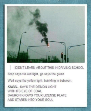 coal: IDIDN'T LEARN ABOUT THIS IN DRIVING SCHOOL  Stop says the red light, go says the green  Wait says the yellow light, twinkling in between.  KNEEL SAYS THE DEMON LIGHT  WITH ITS EYE OF COAL  SAURON KNOWS YOUR LICENSE PLATE  AND STARES INTO YOUR SOUL