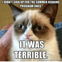 Grumpy Cat, Summer, and Library: IDIDN'T SIGN UPFOR THE SUMMER READING  PROGRAM ONCE  IT WAS  TERRIBLE  memegerneratorn Library summer reading program grumpy cat