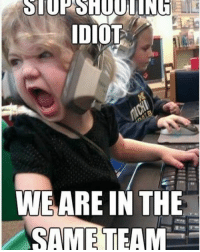 like if you relate lol and tag those idiots lol: IDIOT  WE ARE IN THE  SAME TEAM like if you relate lol and tag those idiots lol