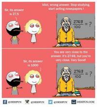 Twitter: BLB247 Snapchat : BELIKEBRO.COM belikebro sarcasm meme Follow @be.like.bro: Idiot, wrong answer. Stop studying,  start selling newspapers!  Sir, its answer  is 27.5  2769  Io0  3)  You are very close to the  answer. It's 27.69, but you're  very close. Very Good!  Sir, its answer  is 1000  27692  100  K @DESIFUN 1可@DESIFUN  @DESIFUN-DESIFUN.COM Twitter: BLB247 Snapchat : BELIKEBRO.COM belikebro sarcasm meme Follow @be.like.bro