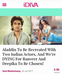 Uhhhhmm the characters in Aladdin are Arabian, not Indian (there's literally a song in the movie called Arabian Nights,: iDIVA  Aladdin To Be Recreated With  Two Indian Actors, And We're  DYING For Ranveer And  Deepika To Be Chosen!  Stuti Bhattacharya, 03 Jul 2017  6.8k  Shares Uhhhhmm the characters in Aladdin are Arabian, not Indian (there's literally a song in the movie called Arabian Nights,