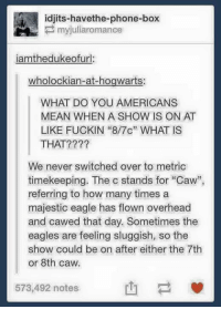 """sluggish: idjits-havethe-phone-box  iamthedukeofurl:  wholockian-at-hogwarts:  WHAT DO YOU AMERICANS  MEAN WHEN A SHOW IS ON AT  LIKE FUCKIN """"8/7c"""" WHAT IS  THAT????  We never switched over to metric  timekeeping. The c stands for """"Caw  referring to how many times a  majestic eagle has flown overhead  and cawed that day. Sometimes the  eagles are feeling sluggish, so the  show could be on after either the 7th  or 8th caw.  573,492 notes"""