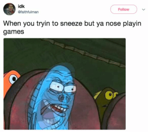 28 Things Everyone Has Done But Never, Ever Talks About: idk  Follow  @faithfulman  When you tryin to sneeze but ya nose playin  games 28 Things Everyone Has Done But Never, Ever Talks About