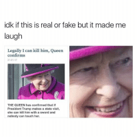 Memes, Sword, and 🤖: idk if this is real or fake but it made me  laugh  Legally I can kill him, Queen  confirms  31-01-17  THE QUEEN has confirmed that if  President Trump makes a state visit,  she can kill him with a sword and  nobody can touch her.