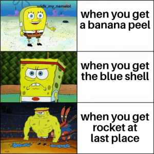 Mario kart: idk_my_namelol  when you get  a banana peel  when you get  the blue shell  when you get  rocket at  last place Mario kart